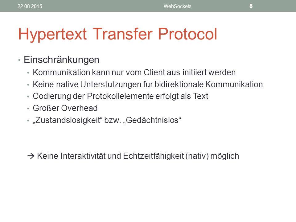 """Hypertext Transfer Protocol Einschränkungen Kommunikation kann nur vom Client aus initiiert werden Keine native Unterstützungen für bidirektionale Kommunikation Codierung der Protokollelemente erfolgt als Text Großer Overhead """"Zustandslosigkeit bzw."""