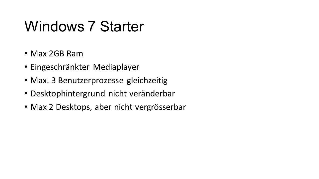Windows 7 Starter Max 2GB Ram Eingeschränkter Mediaplayer Max. 3 Benutzerprozesse gleichzeitig Desktophintergrund nicht veränderbar Max 2 Desktops, ab