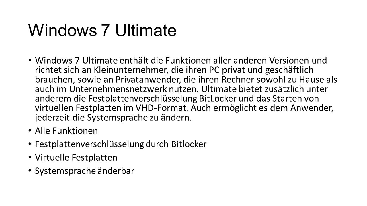 Windows 7 Ultimate Windows 7 Ultimate enthält die Funktionen aller anderen Versionen und richtet sich an Kleinunternehmer, die ihren PC privat und ges