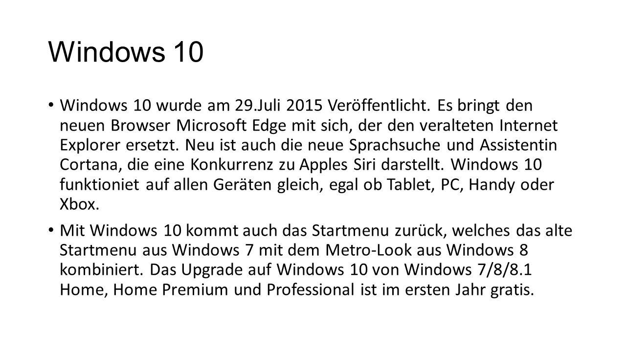 Windows 10 Windows 10 wurde am 29.Juli 2015 Veröffentlicht. Es bringt den neuen Browser Microsoft Edge mit sich, der den veralteten Internet Explorer