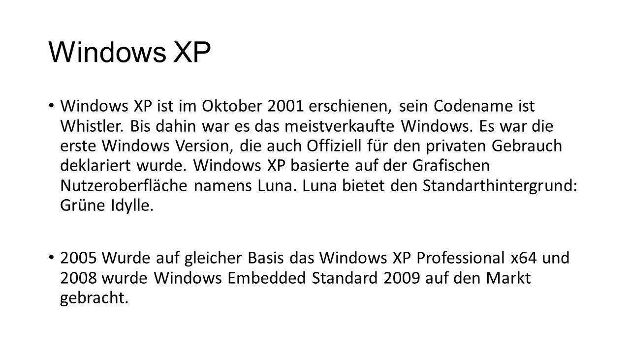 Windows XP Windows XP ist im Oktober 2001 erschienen, sein Codename ist Whistler. Bis dahin war es das meistverkaufte Windows. Es war die erste Window