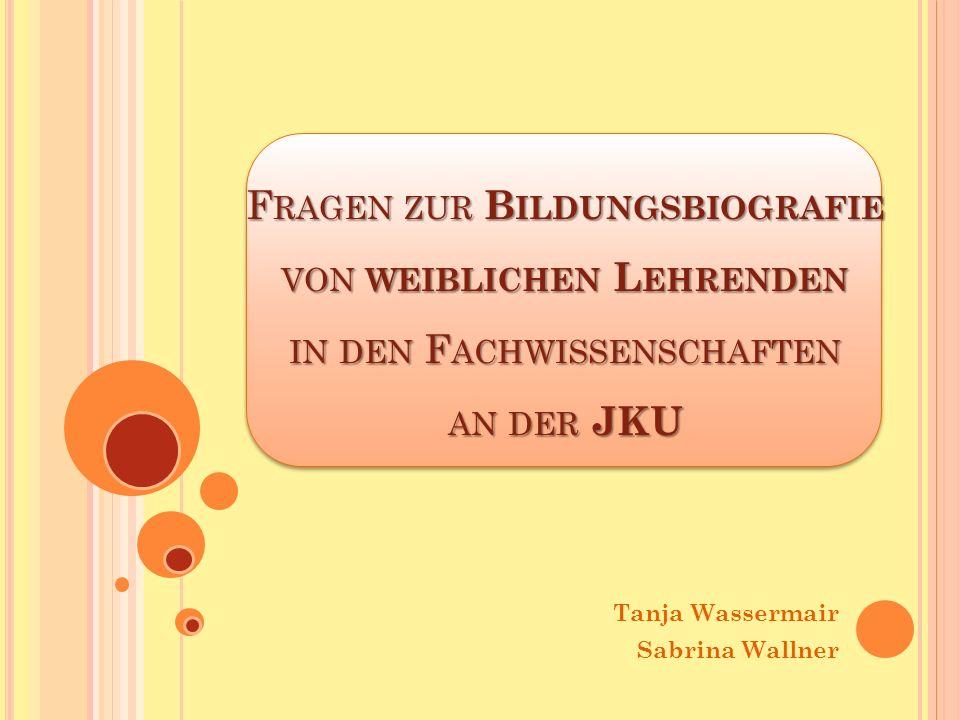 F RAGEN ZUR B ILDUNGSBIOGRAFIE VON WEIBLICHEN L EHRENDEN IN DEN F ACHWISSENSCHAFTEN AN DER JKU Tanja Wassermair Sabrina Wallner