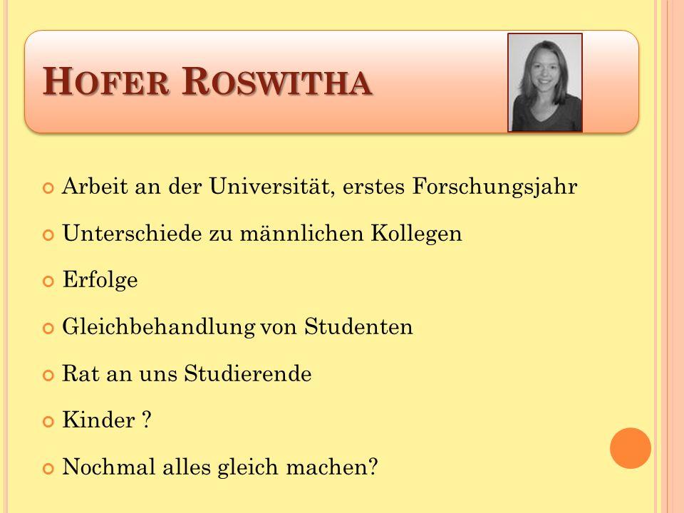 H OFER R OSWITHA Arbeit an der Universität, erstes Forschungsjahr Unterschiede zu männlichen Kollegen Erfolge Gleichbehandlung von Studenten Rat an uns Studierende Kinder .