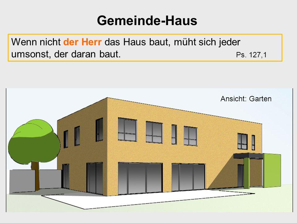 Gemeinde-Haus Ansicht: Garten Wenn nicht der Herr das Haus baut, müht sich jeder umsonst, der daran baut. Ps. 127,1