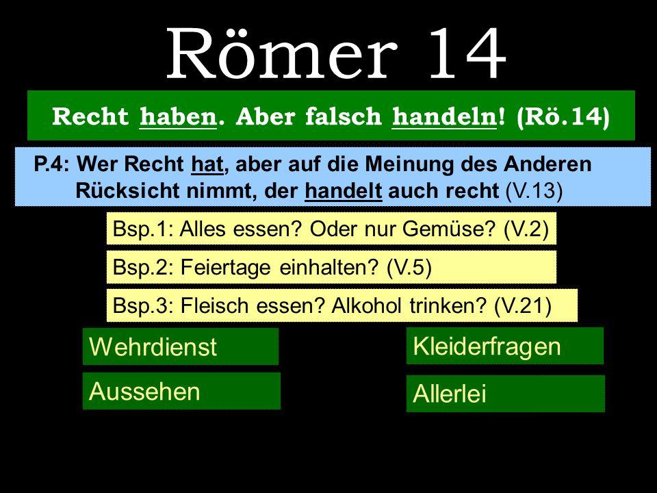 Recht haben. Aber falsch handeln! (Rö.14) Bsp.1: Alles essen? Oder nur Gemüse? (V.2) Römer 14 Bsp.2: Feiertage einhalten? (V.5) P.4: Wer Recht hat, ab