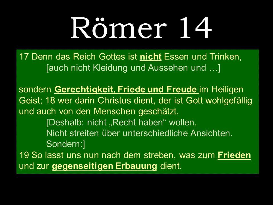 Römer 14 17 Denn das Reich Gottes ist nicht Essen und Trinken, [auch nicht Kleidung und Aussehen und …] sondern Gerechtigkeit, Friede und Freude im He