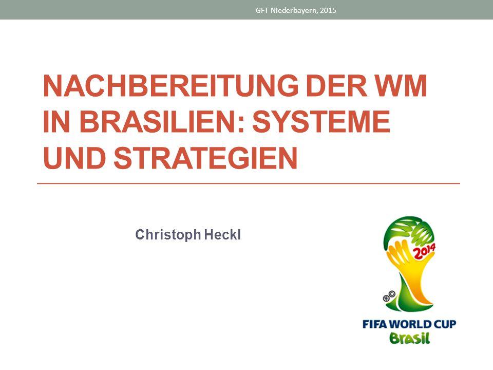 NACHBEREITUNG DER WM IN BRASILIEN: SYSTEME UND STRATEGIEN Christoph Heckl GFT Niederbayern, 2015