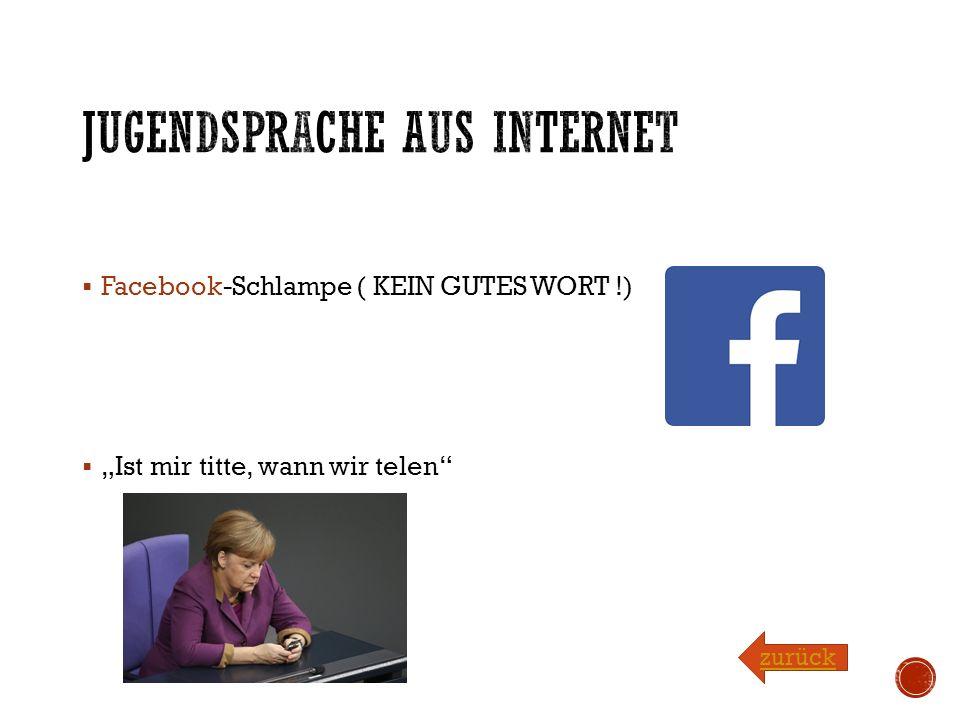 """ Facebook-Schlampe ( KEIN GUTES WORT !)  """"Ist mir titte, wann wir telen zurück"""
