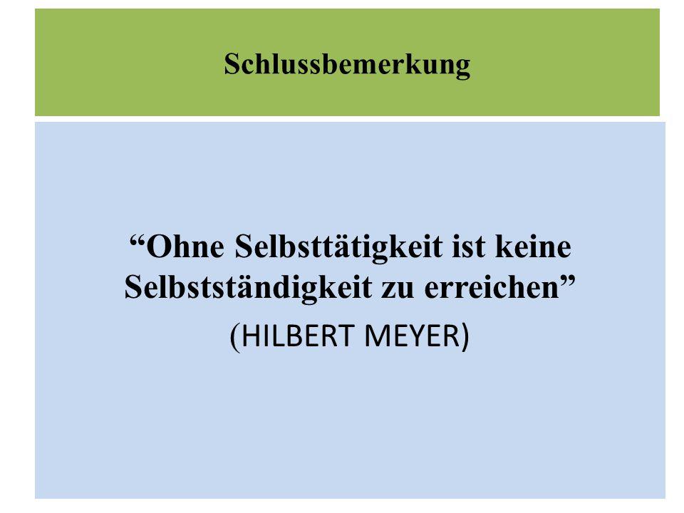 Schlussbemerkung Ohne Selbsttätigkeit ist keine Selbstständigkeit zu erreichen ( HILBERT MEYER)