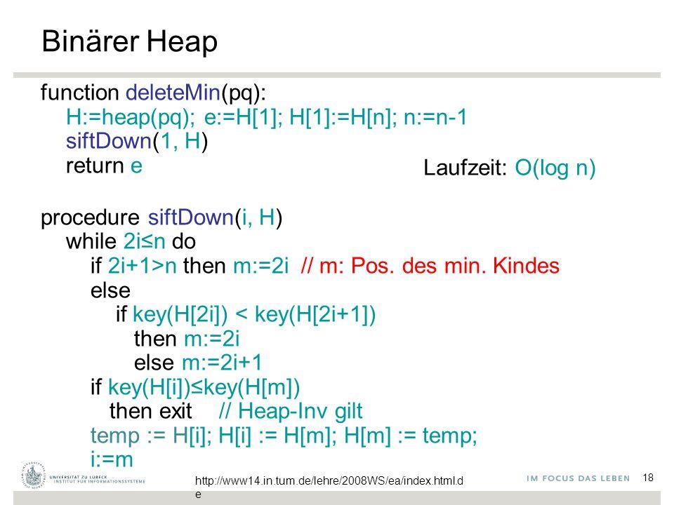 18 Binärer Heap function deleteMin(pq): H:=heap(pq); e:=H[1]; H[1]:=H[n]; n:=n-1 siftDown(1, H) return e procedure siftDown(i, H) while 2i≤n do if 2i+1>n then m:=2i // m: Pos.