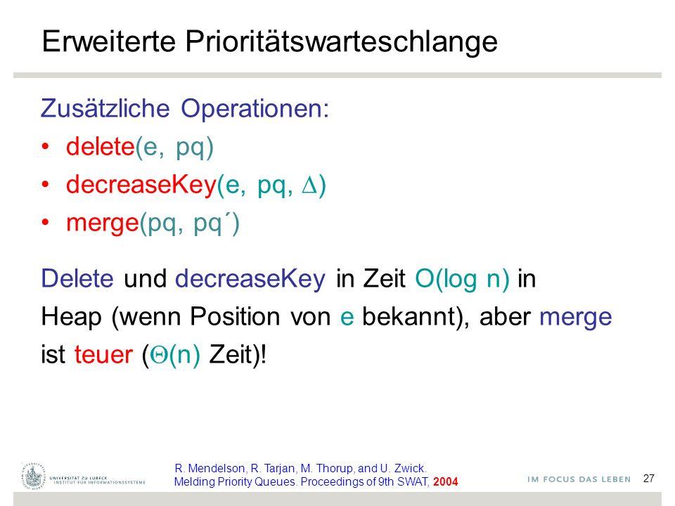27 Erweiterte Prioritätswarteschlange Zusätzliche Operationen: delete(e, pq) decreaseKey(e, pq,  ) merge(pq, pq´) Delete und decreaseKey in Zeit O(log n) in Heap (wenn Position von e bekannt), aber merge ist teuer (  (n) Zeit).