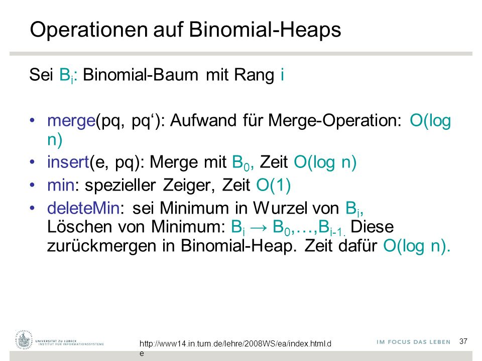 37 Operationen auf Binomial-Heaps Sei B i : Binomial-Baum mit Rang i merge(pq, pq'): Aufwand für Merge-Operation: O(log n) insert(e, pq): Merge mit B