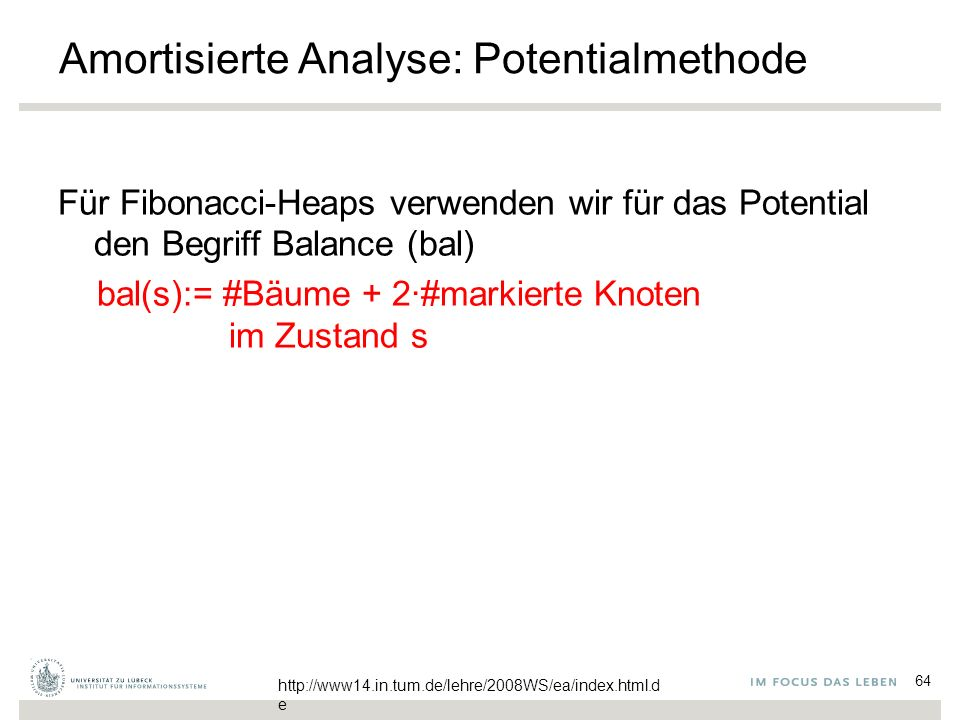 64 Amortisierte Analyse: Potentialmethode Für Fibonacci-Heaps verwenden wir für das Potential den Begriff Balance (bal) bal(s):= #Bäume + 2∙#markierte Knoten im Zustand s http://www14.in.tum.de/lehre/2008WS/ea/index.html.d e