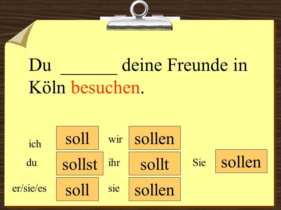 soll sollen wir du er/sie/es ich ihr sie sollen Sie Du ______ deine Freunde in Köln besuchen.