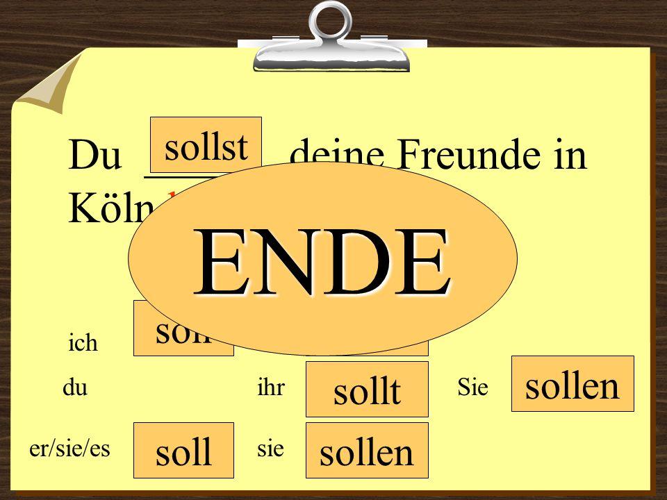 soll sollen wir du er/sie/es ich ihr sie sollen Sie Du ______ deine Freunde in Köln besuchen. sollt sollst ENDE