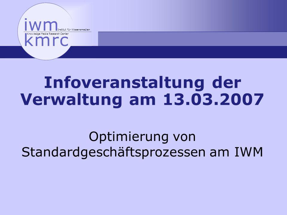 Institut für Wissensmedien Knowledge Media Research Center Infoveranstaltung der Verwaltung am 13.03.2007 Optimierung von Standardgeschäftsprozessen a