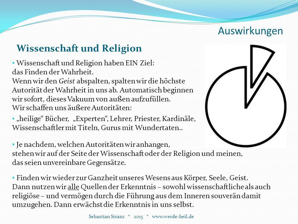 Auswirkungen Sebastian Stranz * 2015 * www.werde-heil.de Wissenschaft und Religion Wissenschaft und Religion haben EIN Ziel: das Finden der Wahrheit.
