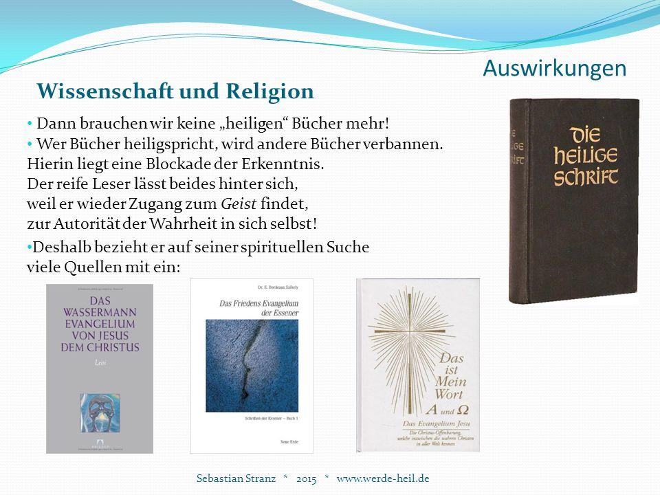 """Auswirkungen Sebastian Stranz * 2015 * www.werde-heil.de Wissenschaft und Religion Dann brauchen wir keine """"heiligen Bücher mehr."""