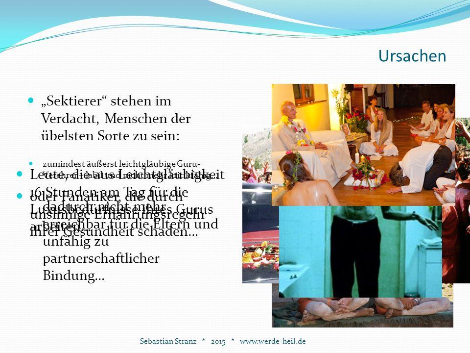 """Ursachen """"Sektierer stehen im Verdacht, Menschen der übelsten Sorte zu sein: Sebastian Stranz * 2015 * www.werde-heil.de Leute, die aus Leichtgläubigkeit 16 Stunden am Tag für die Luxusbedürfnisse ihres Gurus arbeiten… oder Fanatiker, die durch unsinnige Ernährungsregeln ihrer Gesundheit schaden… zumindest äußerst leichtgläubige Guru- Verehrer – labil und nicht mehr kritikfähig… dadurch nicht mehr erreichbar für die Eltern und unfähig zu partnerschaftlicher Bindung…"""