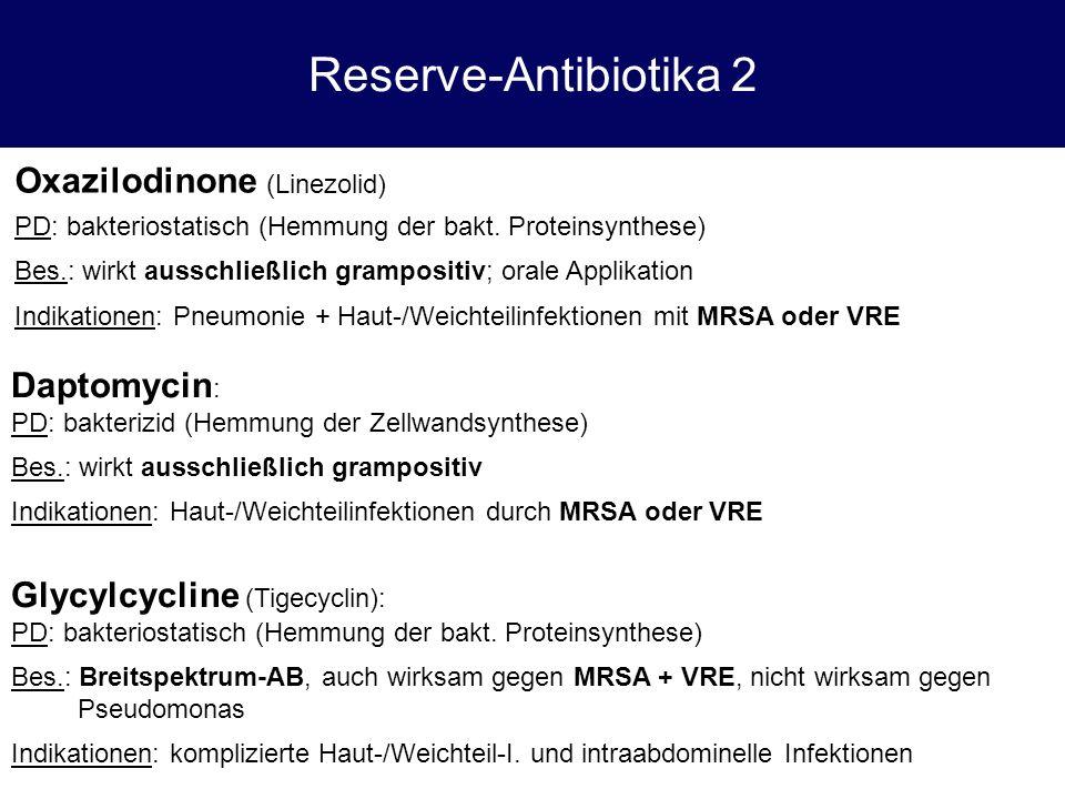 Reserve-Antibiotika 2 Oxazilodinone (Linezolid) PD: bakteriostatisch (Hemmung der bakt. Proteinsynthese) Bes.: wirkt ausschließlich grampositiv; orale