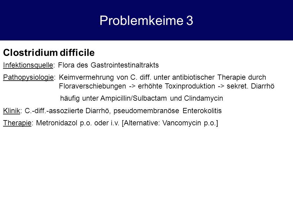 Problemkeime 3 Clostridium difficile Infektionsquelle: Flora des Gastrointestinaltrakts Pathopysiologie: Keimvermehrung von C. diff. unter antibiotisc