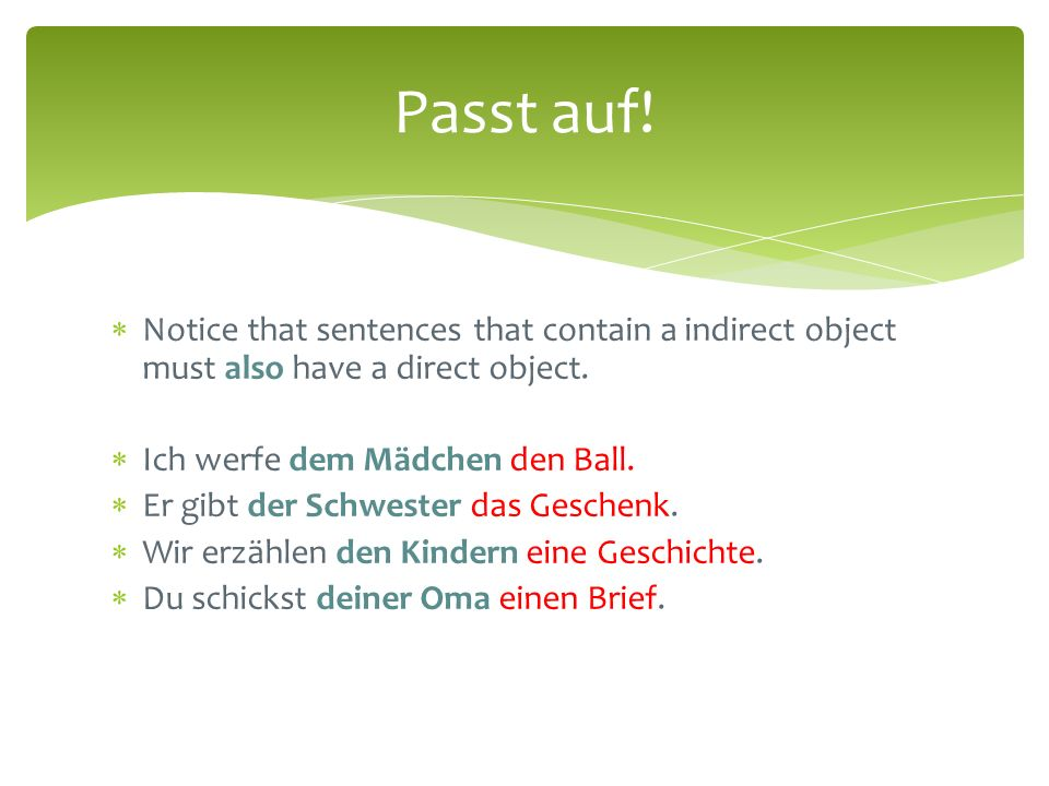  Notice that sentences that contain a indirect object must also have a direct object.  Ich werfe dem Mädchen den Ball.  Er gibt der Schwester das G