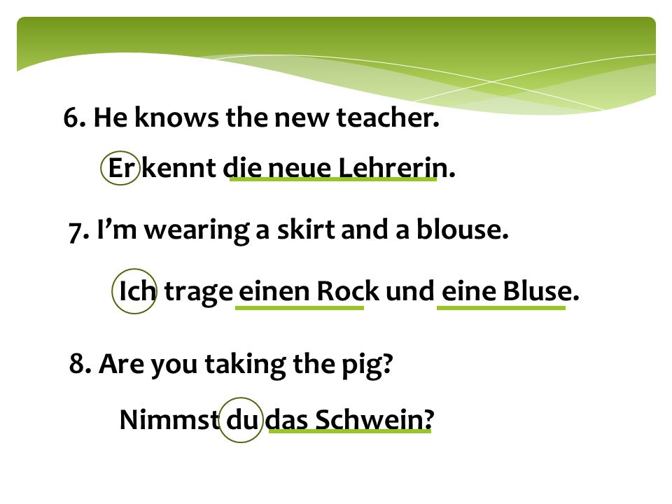 6. He knows the new teacher. Er kennt die neue Lehrerin. 7. I'm wearing a skirt and a blouse. Ich trage einen Rock und eine Bluse. 8. Are you taking t