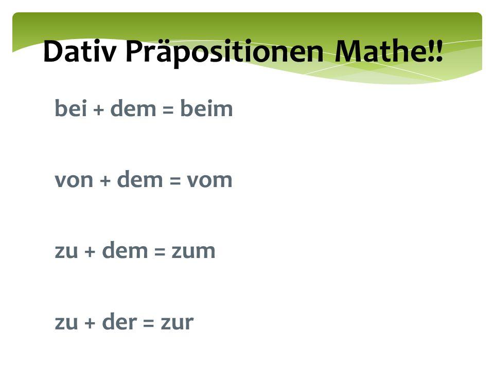 Dativ Präpositionen Mathe!! bei + dem = beim von + dem = vom zu + dem = zum zu + der = zur