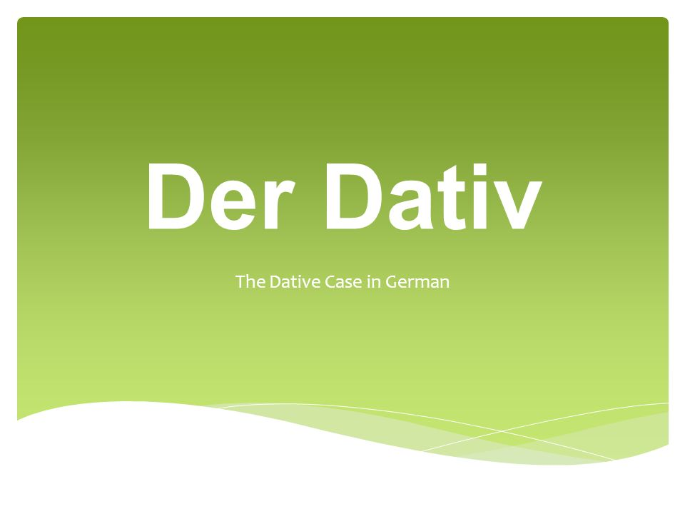 Der Dativ The Dative Case in German
