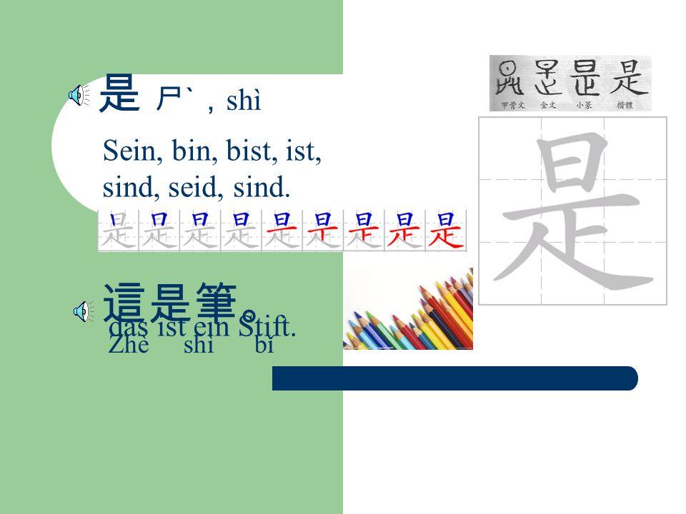 是 ㄕˋ, shì Sein, bin, bist, ist, sind, seid, sind. 這是筆。 Zhè shì bǐ das ist ein Stift.