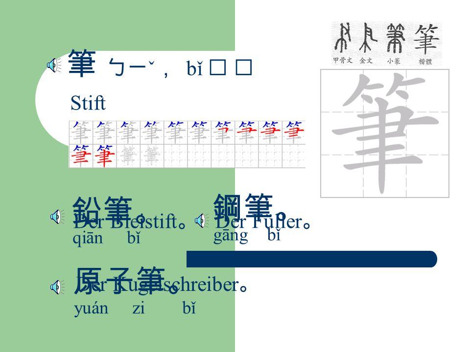 筆 ㄅㄧ ˇ , bǐ Stift 鉛筆。 qiān bǐ Der Bleistift 。 鋼筆。 gāng bǐ Der Füller 。 原子筆。 yuán zi bǐ Der Kugelschreiber 。