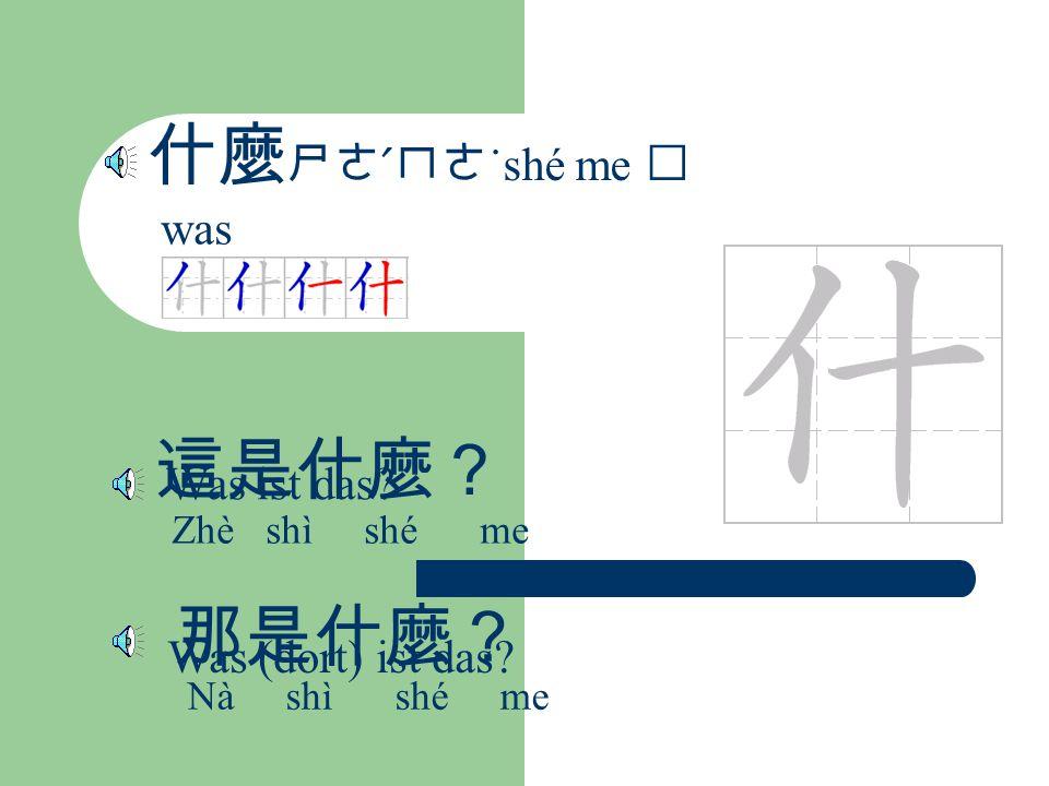 什麼 ㄕㄜˊㄇㄜ ˙shé me was 這是什麼? Zhè shì shé me Was ist das? 那是什麼? Nà shì shé me Was (dort) ist das?