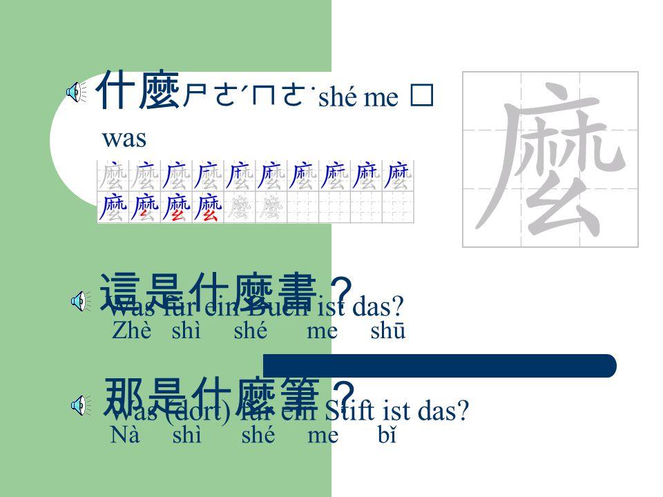 什麼 ㄕㄜˊㄇㄜ ˙shé me was 這是什麼書? Zhè shì shé me shū Was für ein Buch ist das.