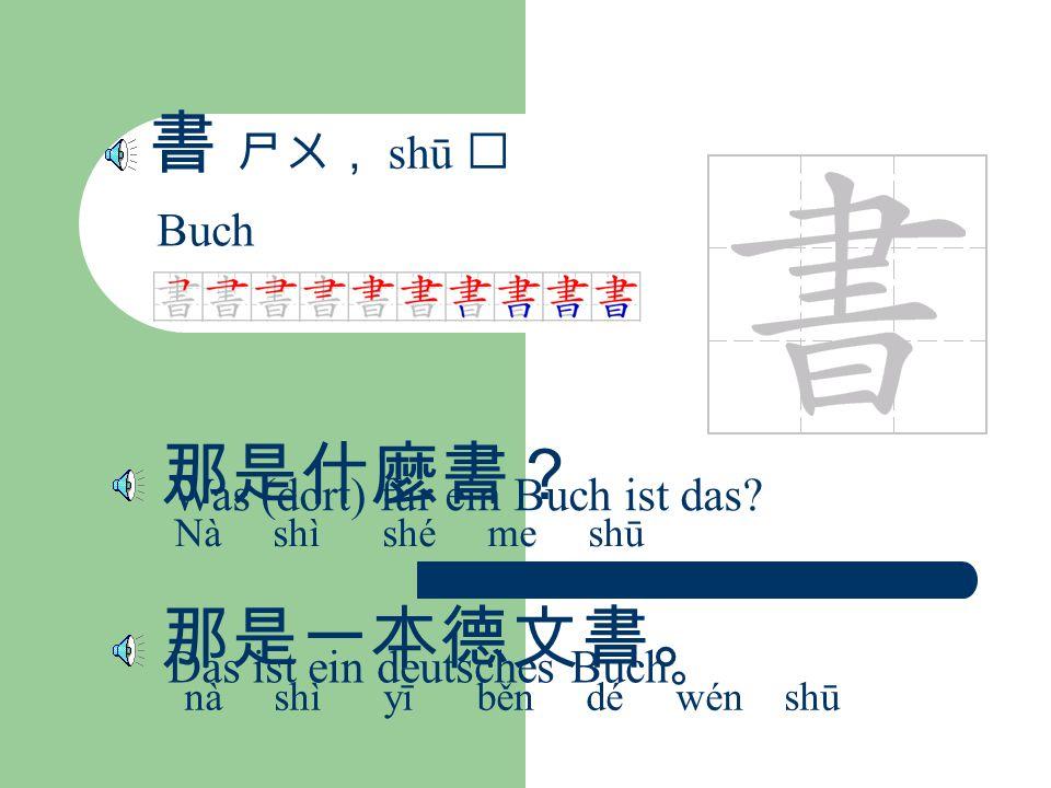 書 ㄕㄨ, shū Buch 那是什麼書? Nà shì shé me shū Was (dort) für ein Buch ist das.