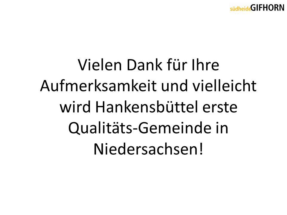 Vielen Dank für Ihre Aufmerksamkeit und vielleicht wird Hankensbüttel erste Qualitäts-Gemeinde in Niedersachsen!