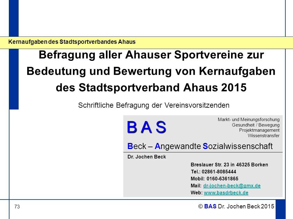 73 © BAS Dr. Jochen Beck 2015 Kernaufgaben des Stadtsportverbandes Ahaus Befragung aller Ahauser Sportvereine zur Bedeutung und Bewertung von Kernaufg