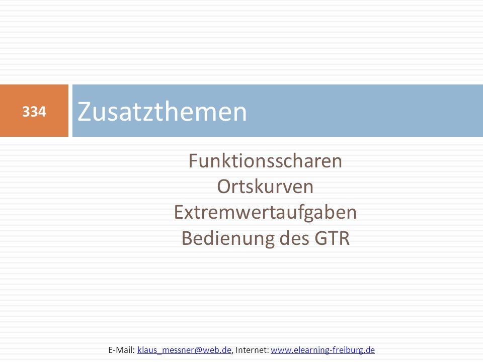 Funktionsscharen Ortskurven Extremwertaufgaben Bedienung des GTR Zusatzthemen 334 E-Mail: klaus_messner@web.de, Internet: www.elearning-freiburg.deklaus_messner@web.dewww.elearning-freiburg.de