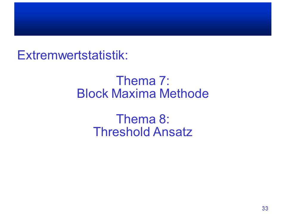 Extremwertstatistik: Thema 7: Block Maxima Methode Thema 8: Threshold Ansatz 33