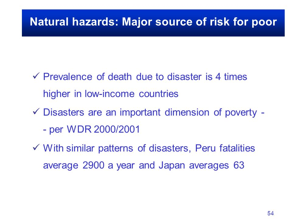 54 Natural hazards: Major source of risk for poor Prevalence of death due to disaster is 4 times higher in low-income countries Disasters are an important dimension of poverty - - per WDR 2000/2001 With similar patterns of disasters, Peru fatalities average 2900 a year and Japan averages 63