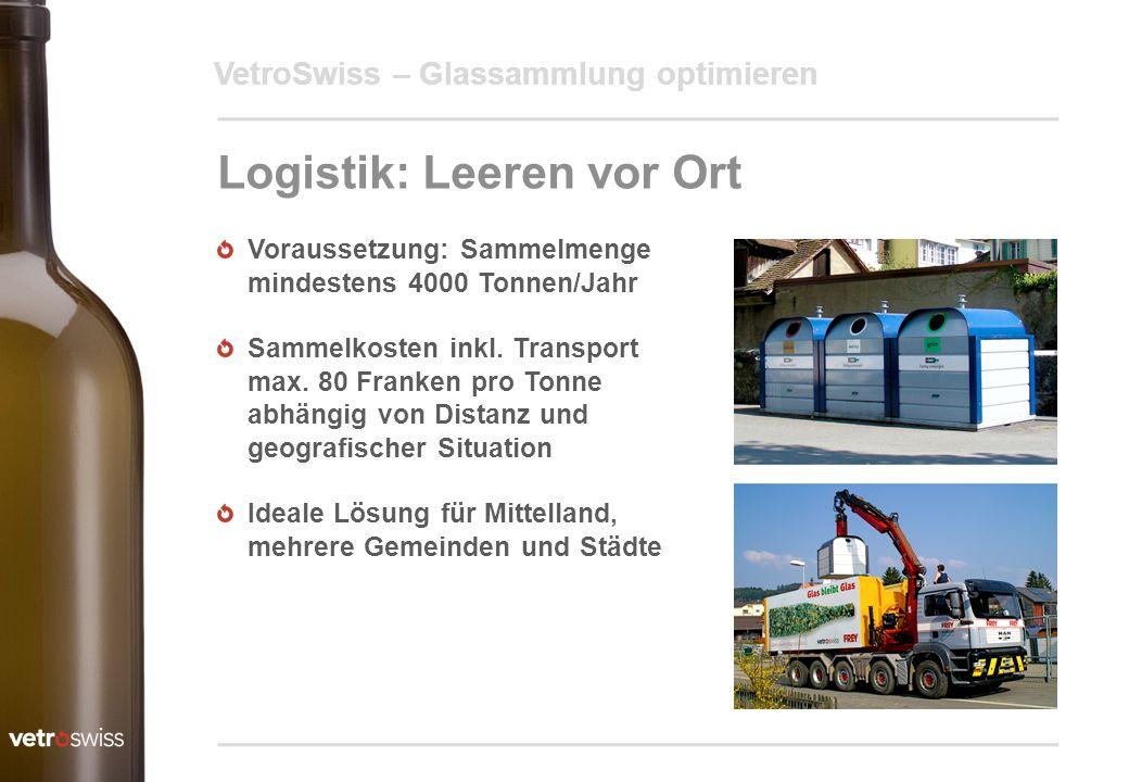 VetroSwiss – Glassammlung optimieren Logistik: Leeren vor Ort Voraussetzung: Sammelmenge mindestens 4000 Tonnen/Jahr Sammelkosten inkl. Transport max.