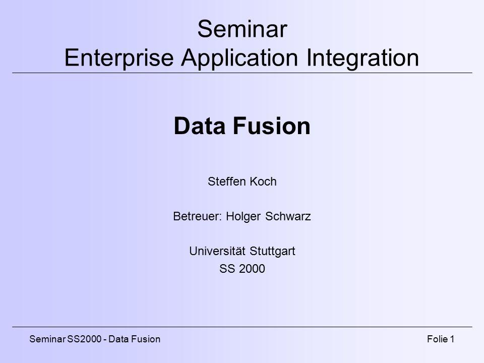 Seminar SS2000 - Data FusionFolie 1 Seminar Enterprise Application Integration Data Fusion Steffen Koch Betreuer: Holger Schwarz Universität Stuttgart SS 2000