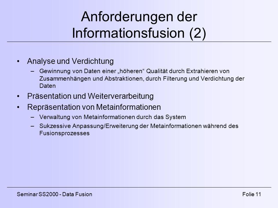 """Seminar SS2000 - Data FusionFolie 11 Anforderungen der Informationsfusion (2) Analyse und Verdichtung –Gewinnung von Daten einer """"höheren Qualität durch Extrahieren von Zusammenhängen und Abstraktionen, durch Filterung und Verdichtung der Daten Präsentation und Weiterverarbeitung Repräsentation von Metainformationen –Verwaltung von Metainformationen durch das System –Sukzessive Anpassung/Erweiterung der Metainformationen während des Fusionsprozesses"""