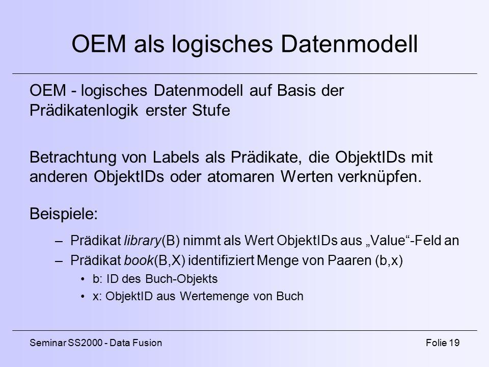 Seminar SS2000 - Data FusionFolie 19 OEM als logisches Datenmodell OEM - logisches Datenmodell auf Basis der Prädikatenlogik erster Stufe Betrachtung von Labels als Prädikate, die ObjektIDs mit anderen ObjektIDs oder atomaren Werten verknüpfen.