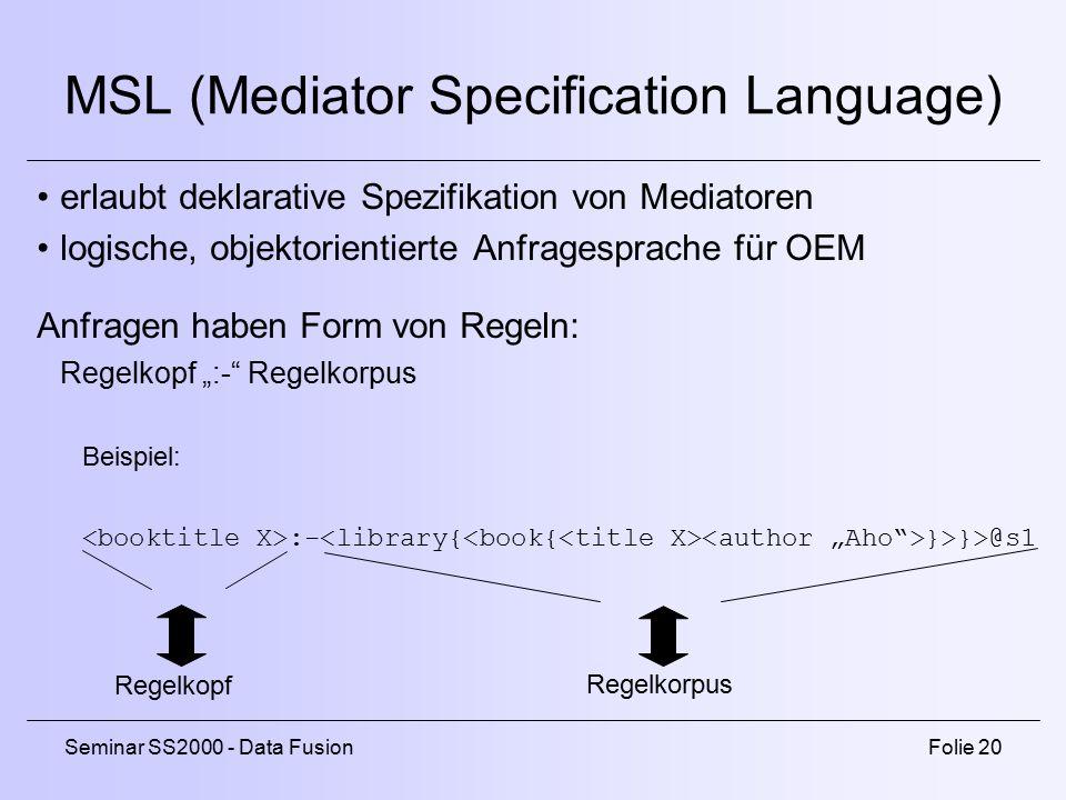 """Seminar SS2000 - Data FusionFolie 20 MSL (Mediator Specification Language) erlaubt deklarative Spezifikation von Mediatoren logische, objektorientierte Anfragesprache für OEM Anfragen haben Form von Regeln: Regelkopf """":- Regelkorpus Beispiel: :- }>}>@s1 Regelkopf Regelkorpus"""