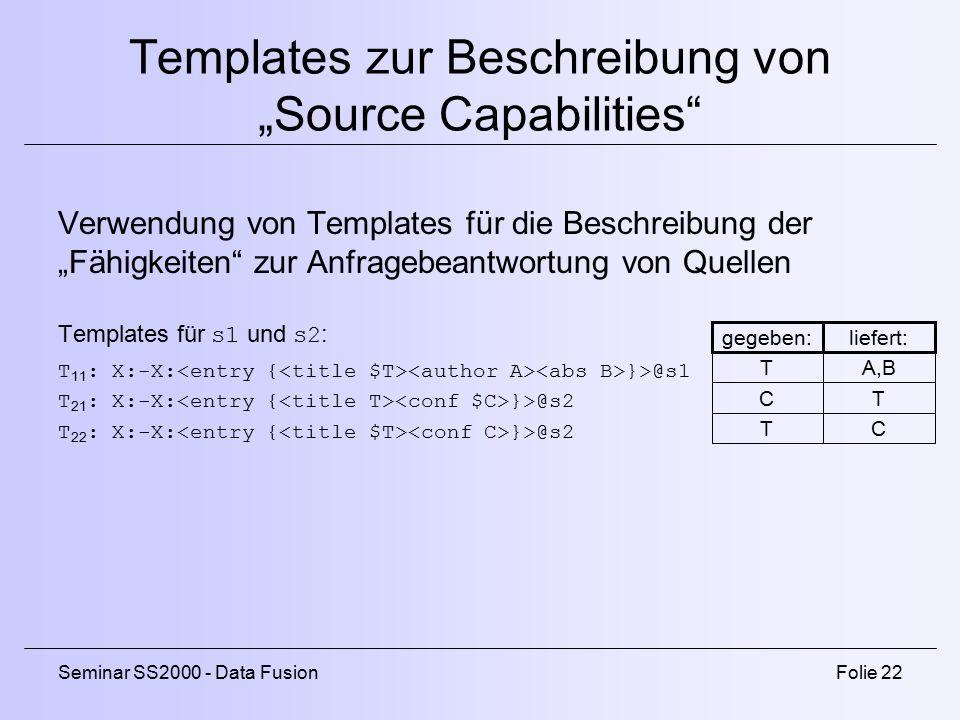 """Seminar SS2000 - Data FusionFolie 22 Templates zur Beschreibung von """"Source Capabilities Verwendung von Templates für die Beschreibung der """"Fähigkeiten zur Anfragebeantwortung von Quellen Templates für s1 und s2 : T 11 : X:-X: }>@s1 T 21 : X:-X: }>@s2 T 22 : X:-X: }>@s2 liefert: A,B T C gegeben: T C T"""