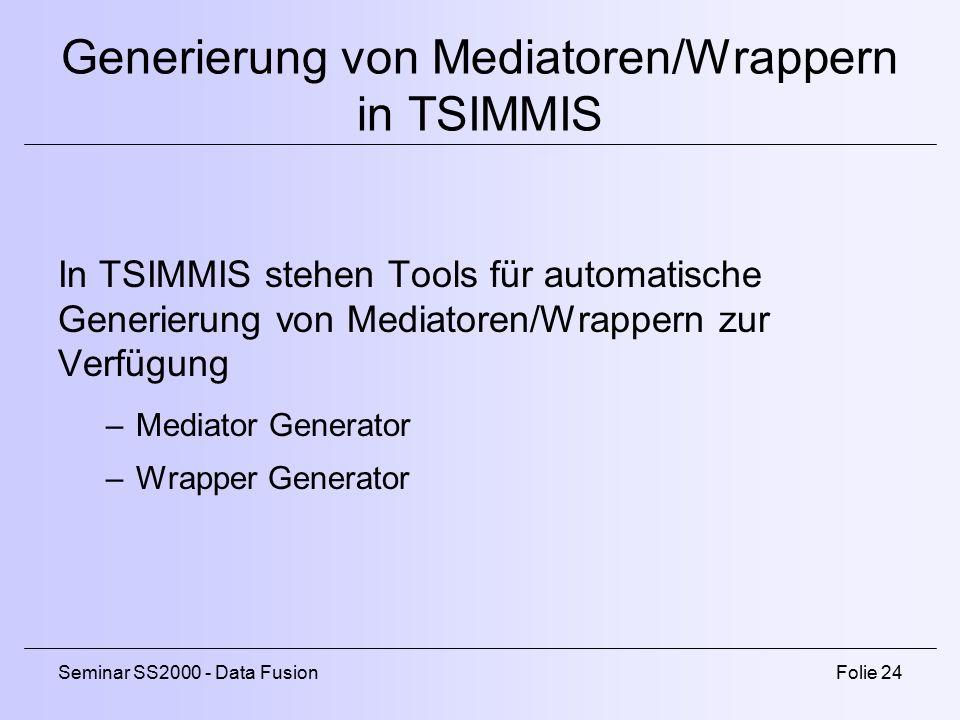 Seminar SS2000 - Data FusionFolie 24 Generierung von Mediatoren/Wrappern in TSIMMIS In TSIMMIS stehen Tools für automatische Generierung von Mediatoren/Wrappern zur Verfügung –Mediator Generator –Wrapper Generator