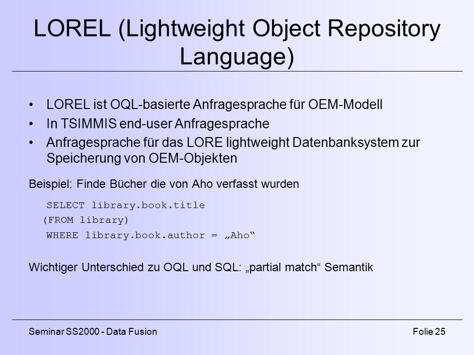 """Seminar SS2000 - Data FusionFolie 25 LOREL (Lightweight Object Repository Language) LOREL ist OQL-basierte Anfragesprache für OEM-Modell In TSIMMIS end-user Anfragesprache Anfragesprache für das LORE lightweight Datenbanksystem zur Speicherung von OEM-Objekten Beispiel: Finde Bücher die von Aho verfasst wurden SELECT library.book.title (FROM library) WHERE library.book.author = """"Aho Wichtiger Unterschied zu OQL und SQL: """"partial match Semantik"""