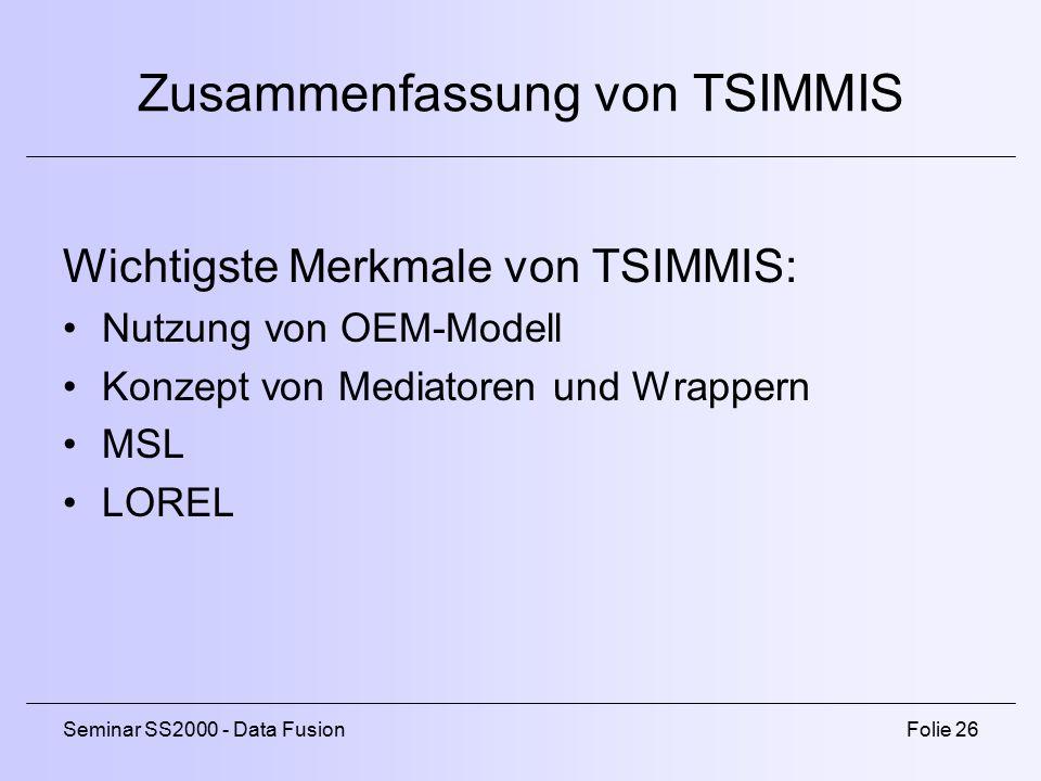 Seminar SS2000 - Data FusionFolie 26 Zusammenfassung von TSIMMIS Wichtigste Merkmale von TSIMMIS: Nutzung von OEM-Modell Konzept von Mediatoren und Wrappern MSL LOREL