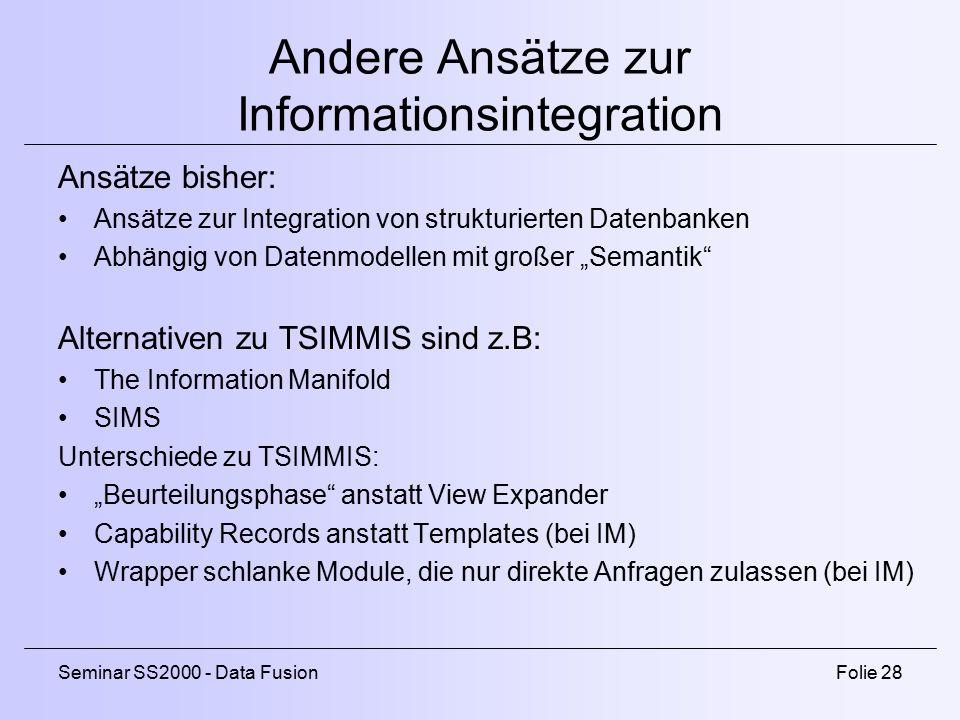 """Seminar SS2000 - Data FusionFolie 28 Andere Ansätze zur Informationsintegration Ansätze bisher: Ansätze zur Integration von strukturierten Datenbanken Abhängig von Datenmodellen mit großer """"Semantik Alternativen zu TSIMMIS sind z.B: The Information Manifold SIMS Unterschiede zu TSIMMIS: """"Beurteilungsphase anstatt View Expander Capability Records anstatt Templates (bei IM) Wrapper schlanke Module, die nur direkte Anfragen zulassen (bei IM)"""