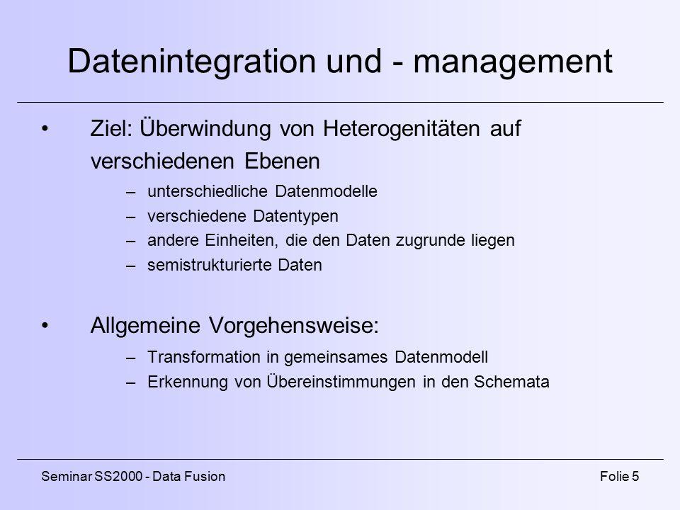 Seminar SS2000 - Data FusionFolie 5 Datenintegration und - management Ziel: Überwindung von Heterogenitäten auf verschiedenen Ebenen –unterschiedliche Datenmodelle –verschiedene Datentypen –andere Einheiten, die den Daten zugrunde liegen –semistrukturierte Daten Allgemeine Vorgehensweise: –Transformation in gemeinsames Datenmodell –Erkennung von Übereinstimmungen in den Schemata